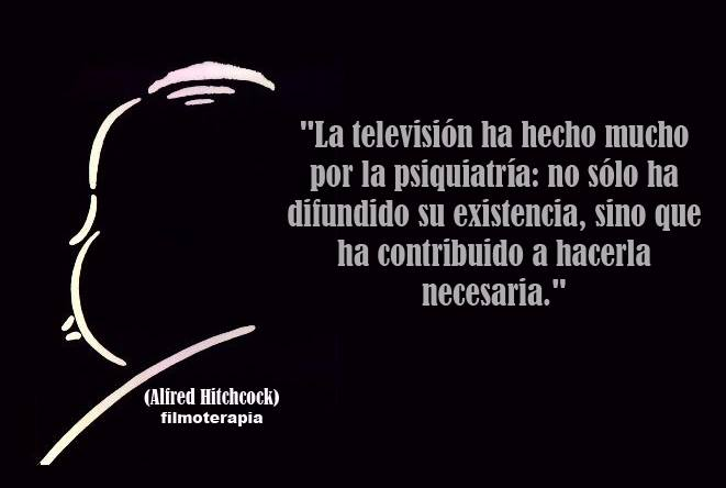 """""""La televisión ha hecho mucho por la psiquiatría: no sólo ha difundido su existencia, sino que ha contribuido a hacerla necesaria."""" (Alfred Hitchcock)"""