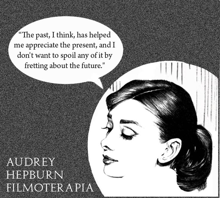 """""""The past, I think, has helped me appreciate the present - and I don't want to spoil any of it by fretting about the future."""" (Audrey Hepburn)"""