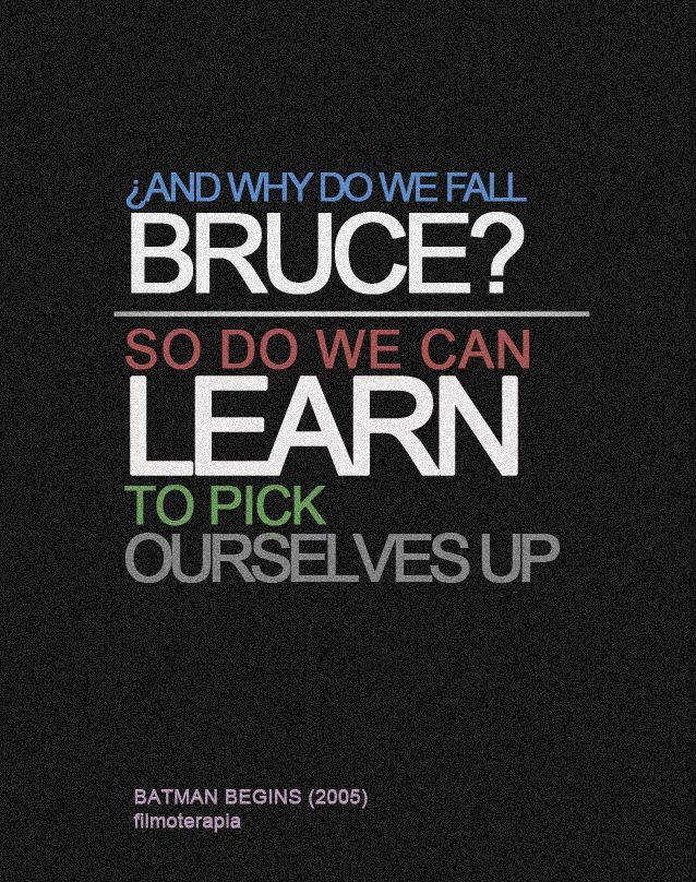 """""""Why do we fall Bruce? So that we can learn to pick ourselves up."""" (Batman)"""