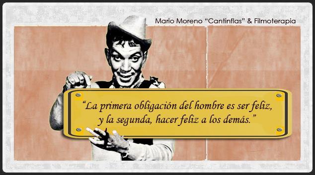 """""""La primera obligación del hombre es ser feliz, y la segunda, hacer feliz a los demás."""" (Mario Moreno, Cantinflas)"""