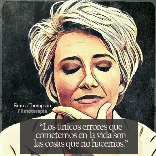 """""""Los únicos errores que cometemos son las cosas que no hacemos."""" (Emma Thompson)"""