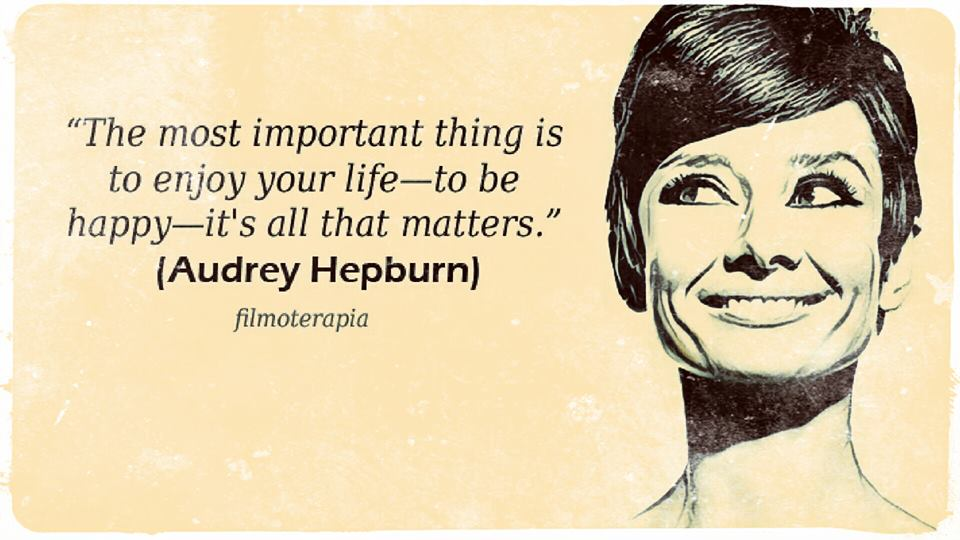 """""""The most important thing is to enjoy your life - to be happy - it's all that matters."""" (Audrey Hepburn)"""