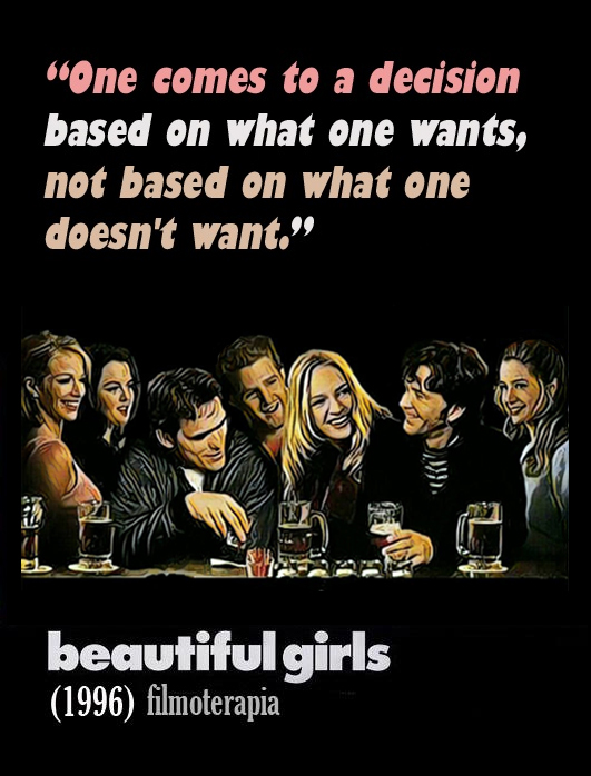 """One comes to a decision based on what one wants, not based on what one doesn't want. Got it?"" ( Beautiful Girls, 1996)"