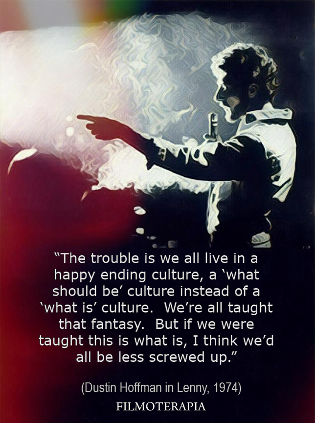 """The trouble is we all live in a ''happy ending'' culture. A ''what should be'' culture instead of a ''what is'' culture. We're taught that fantasy, but if we were taught ''This is what is'', l think we'd be less screwed up.""""(Lenny)"""
